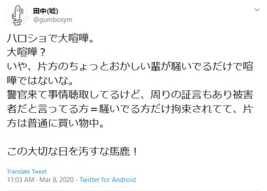 Screenshot_2020-03-08 田中(嘘) on Twitter ハロショで大喧嘩。 大喧嘩? いや、片方のちょっとおかしい輩が騒いでるだけで喧嘩ではないな。 警官来て事情聴取してるけど、周りの証言もあり被害者だと言ってる方=騒いでる.png